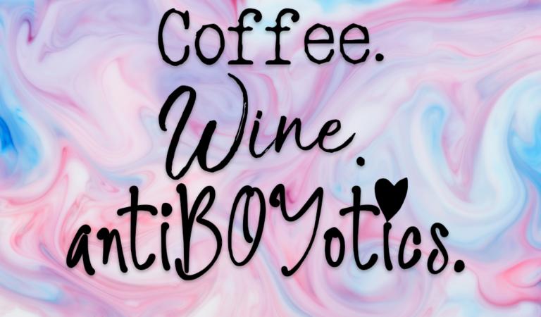 Coffee, Wine, & antiBOYotics: The Intro